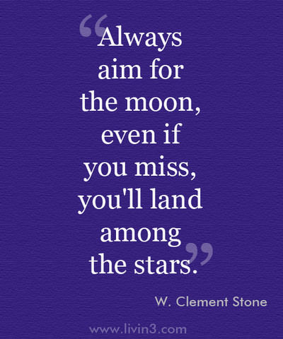 aAlways Aim for the moon, even if you miss, you'll land among the stars - W. Clement Stone